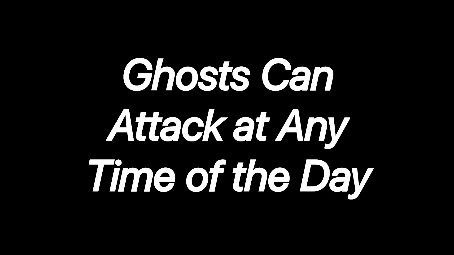 Ghosts Can Attack at Any Time of the Day